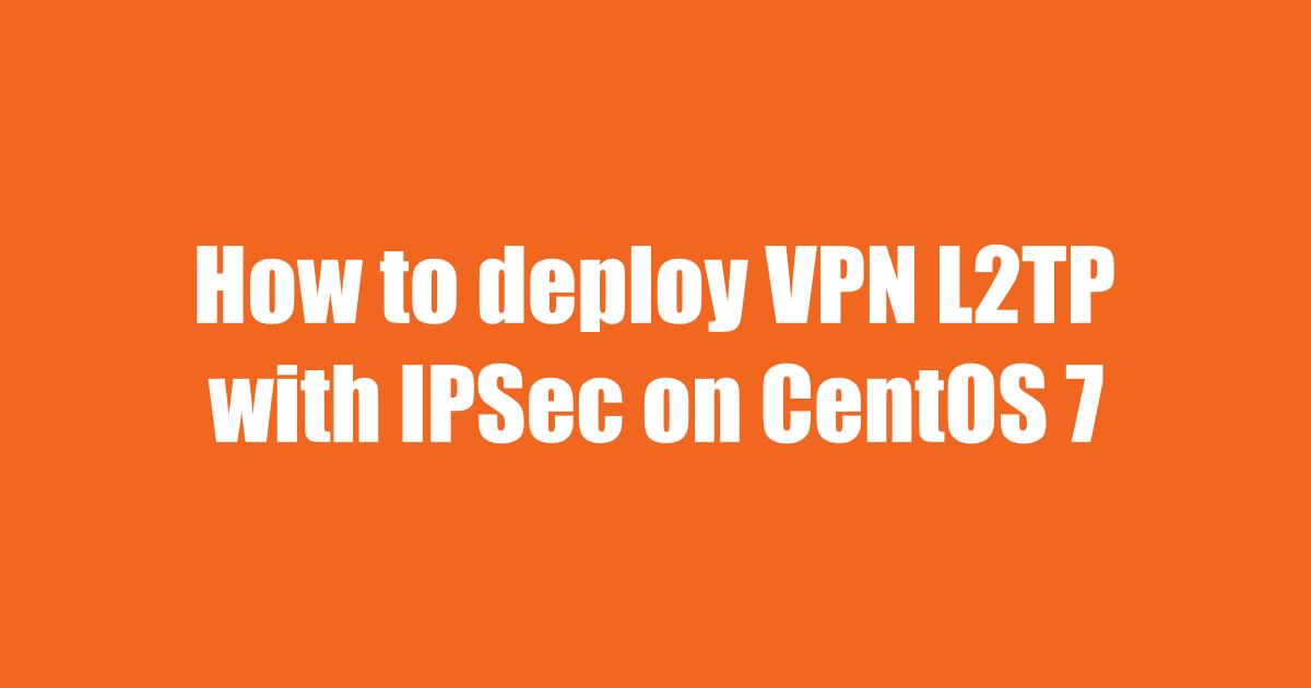Từng bước xây dựng server VPN L2TP/IPSec trên CentOS 7